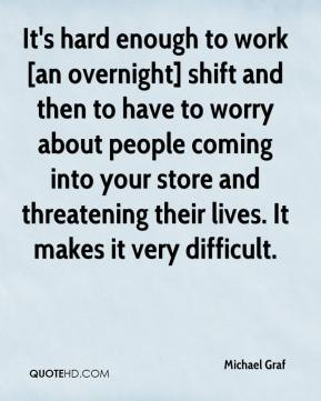 Michael Graf  - It's hard enough to work [an overnight] shift and then to have to worry about people coming into your store and threatening their lives. It makes it very difficult.