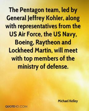 Michael Kelley  - The Pentagon team, led by General Jeffrey Kohler, along with representatives from the US Air Force, the US Navy, Boeing, Raytheon and Lockheed Martin, will meet with top members of the ministry of defense.