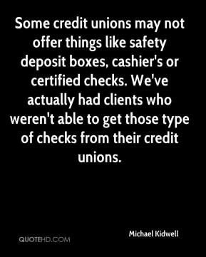 Michael Kidwell  - Some credit unions may not offer things like safety deposit boxes, cashier's or certified checks. We've actually had clients who weren't able to get those type of checks from their credit unions.