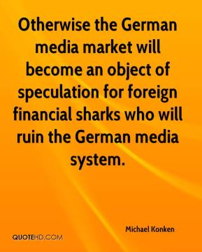 Michael Konken  - Otherwise the German media market will become an object of speculation for foreign financial sharks who will ruin the German media system.