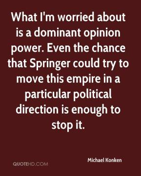 Michael Konken  - What I'm worried about is a dominant opinion power. Even the chance that Springer could try to move this empire in a particular political direction is enough to stop it.