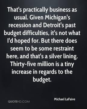 Michael LaFaive  - That's practically business as usual. Given Michigan's recession and Detroit's past budget difficulties, it's not what I'd hoped for. But there does seem to be some restraint here, and that's a silver lining. Thirty-five million is a tiny increase in regards to the budget.