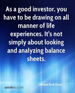 Michael Nock Draws  - As a good investor, you have to be drawing on all manner of life experiences. It's not simply about looking and analyzing balance sheets.