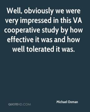 Michael Oxman  - Well, obviously we were very impressed in this VA cooperative study by how effective it was and how well tolerated it was.