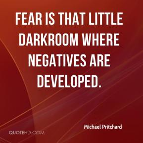 Michael Pritchard  - Fear is that little darkroom where negatives are developed.