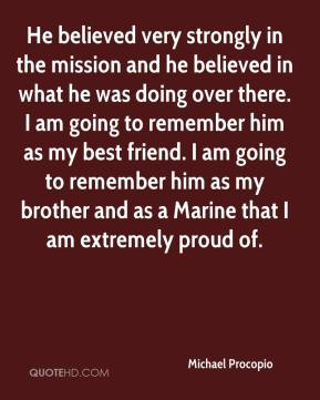 Michael Procopio  - He believed very strongly in the mission and he believed in what he was doing over there. I am going to remember him as my best friend. I am going to remember him as my brother and as a Marine that I am extremely proud of.