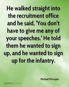 Michael Procopio  - He walked straight into the recruitment office and he said, 'You don't have to give me any of your speeches.' He told them he wanted to sign up, and he wanted to sign up for the infantry.