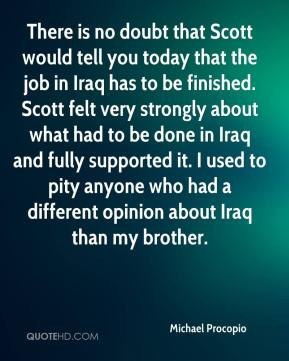 Michael Procopio  - There is no doubt that Scott would tell you today that the job in Iraq has to be finished. Scott felt very strongly about what had to be done in Iraq and fully supported it. I used to pity anyone who had a different opinion about Iraq than my brother.