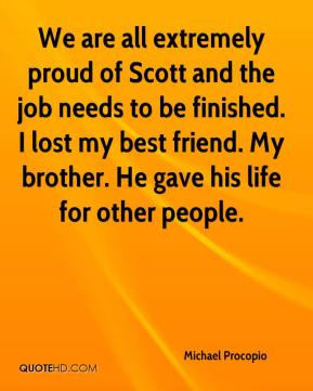Michael Procopio  - We are all extremely proud of Scott and the job needs to be finished. I lost my best friend. My brother. He gave his life for other people.