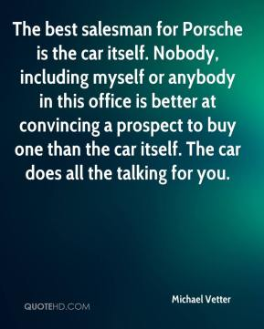 Michael Vetter  - The best salesman for Porsche is the car itself. Nobody, including myself or anybody in this office is better at convincing a prospect to buy one than the car itself. The car does all the talking for you.