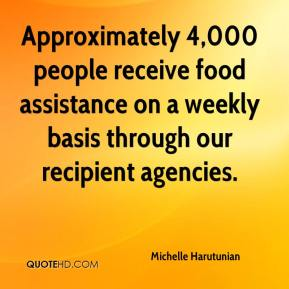 Michelle Harutunian  - Approximately 4,000 people receive food assistance on a weekly basis through our recipient agencies.