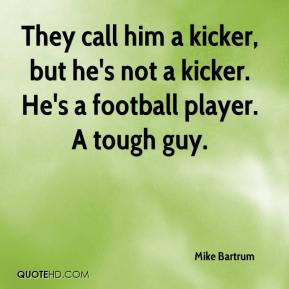 Mike Bartrum  - They call him a kicker, but he's not a kicker. He's a football player. A tough guy.