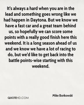Mike Borkowski  - It's always a hard when you are in the lead and something goes wrong like we had happen in Daytona. But we know we have a fast car and a great team behind us, so hopefully we can score some points with a really good finish here this weekend. It is a long season ahead of us and we know we have a lot of racing to do, but we'd like to get back into the battle points-wise starting with this weekend.