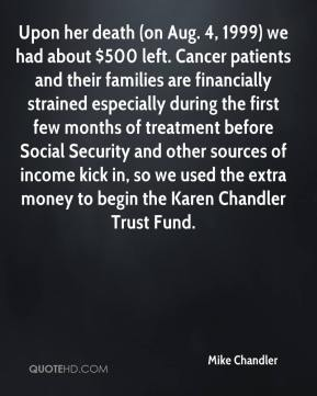 Mike Chandler  - Upon her death (on Aug. 4, 1999) we had about $500 left. Cancer patients and their families are financially strained especially during the first few months of treatment before Social Security and other sources of income kick in, so we used the extra money to begin the Karen Chandler Trust Fund.