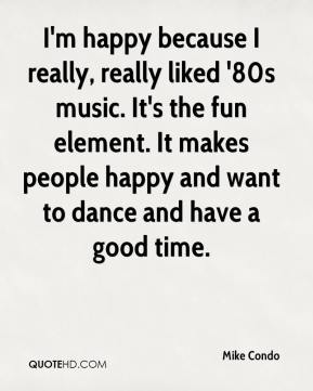 Mike Condo  - I'm happy because I really, really liked '80s music. It's the fun element. It makes people happy and want to dance and have a good time.