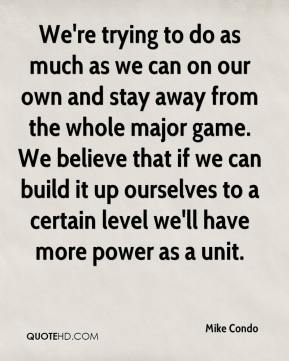 Mike Condo  - We're trying to do as much as we can on our own and stay away from the whole major game. We believe that if we can build it up ourselves to a certain level we'll have more power as a unit.