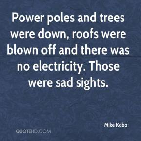 Mike Kobo  - Power poles and trees were down, roofs were blown off and there was no electricity. Those were sad sights.
