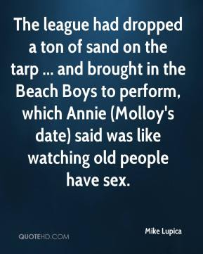Mike Lupica  - The league had dropped a ton of sand on the tarp ... and brought in the Beach Boys to perform, which Annie (Molloy's date) said was like watching old people have sex.
