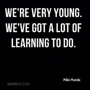 Mike Munda  - We're very young. We've got a lot of learning to do.
