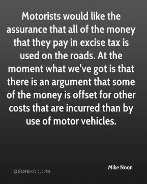Motorists would like the assurance that all of the money that they pay in excise tax is used on the roads. At the moment what we've got is that there is an argument that some of the money is offset for other costs that are incurred than by use of motor vehicles.