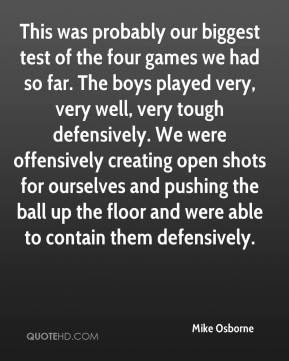Mike Osborne  - This was probably our biggest test of the four games we had so far. The boys played very, very well, very tough defensively. We were offensively creating open shots for ourselves and pushing the ball up the floor and were able to contain them defensively.