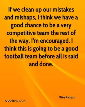 Mike Richard  - If we clean up our mistakes and mishaps, I think we have a good chance to be a very competitive team the rest of the way. I'm encouraged. I think this is going to be a good football team before all is said and done.