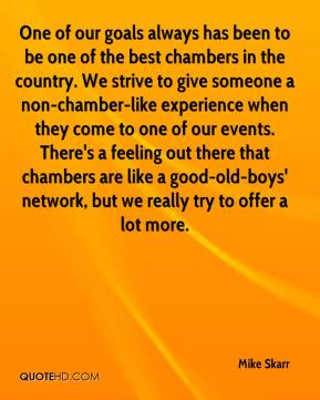 Mike Skarr  - One of our goals always has been to be one of the best chambers in the country. We strive to give someone a non-chamber-like experience when they come to one of our events. There's a feeling out there that chambers are like a good-old-boys' network, but we really try to offer a lot more.