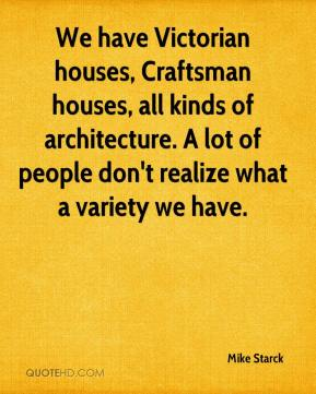 Mike Starck  - We have Victorian houses, Craftsman houses, all kinds of architecture. A lot of people don't realize what a variety we have.