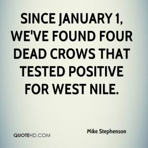 Mike Stephenson  - Since January 1, we've found four dead crows that tested positive for West Nile.