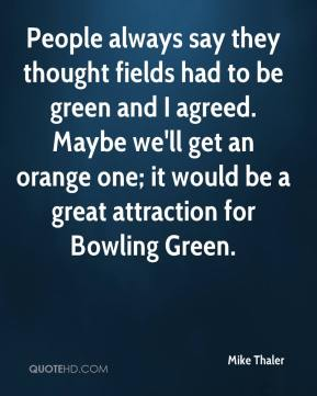Mike Thaler  - People always say they thought fields had to be green and I agreed. Maybe we'll get an orange one; it would be a great attraction for Bowling Green.
