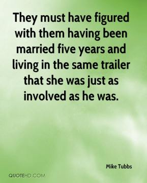 Mike Tubbs  - They must have figured with them having been married five years and living in the same trailer that she was just as involved as he was.