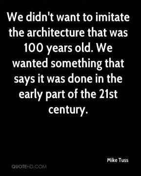 Mike Tuss  - We didn't want to imitate the architecture that was 100 years old. We wanted something that says it was done in the early part of the 21st century.