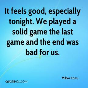 Mikko Koivu  - It feels good, especially tonight. We played a solid game the last game and the end was bad for us.