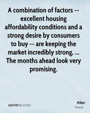 Millet  - A combination of factors -- excellent housing affordability conditions and a strong desire by consumers to buy -- are keeping the market incredibly strong, ... The months ahead look very promising.