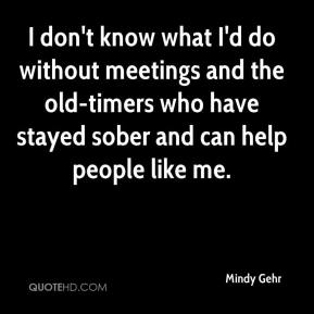 I don't know what I'd do without meetings and the old-timers who have stayed sober and can help people like me.