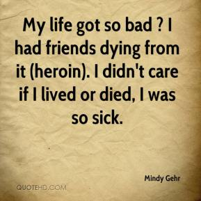 My life got so bad ? I had friends dying from it (heroin). I didn't care if I lived or died, I was so sick.