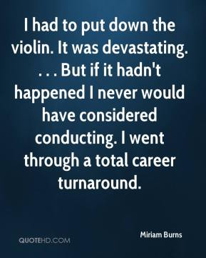 Miriam Burns  - I had to put down the violin. It was devastating. . . . But if it hadn't happened I never would have considered conducting. I went through a total career turnaround.