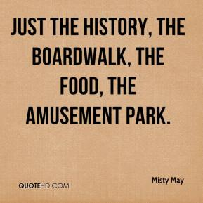Misty May  - Just the history, the boardwalk, the food, the amusement park.