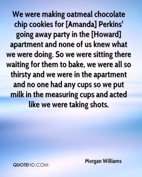 Morgan Williams  - We were making oatmeal chocolate chip cookies for [Amanda] Perkins' going away party in the [Howard] apartment and none of us knew what we were doing. So we were sitting there waiting for them to bake, we were all so thirsty and we were in the apartment and no one had any cups so we put milk in the measuring cups and acted like we were taking shots.