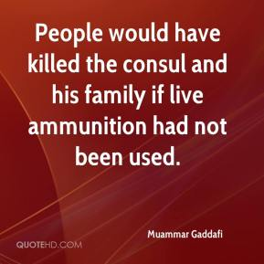 Muammar Gaddafi  - People would have killed the consul and his family if live ammunition had not been used.