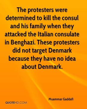 Muammar Gaddafi  - The protesters were determined to kill the consul and his family when they attacked the Italian consulate in Benghazi. These protesters did not target Denmark because they have no idea about Denmark.