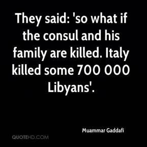 Muammar Gaddafi  - They said: 'so what if the consul and his family are killed. Italy killed some 700 000 Libyans'.
