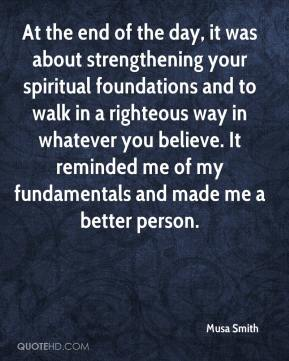 Musa Smith  - At the end of the day, it was about strengthening your spiritual foundations and to walk in a righteous way in whatever you believe. It reminded me of my fundamentals and made me a better person.