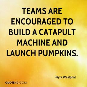 Myra Westphal  - Teams are encouraged to build a catapult machine and launch pumpkins.
