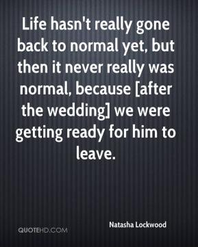 Life hasn't really gone back to normal yet, but then it never really was normal, because [after the wedding] we were getting ready for him to leave.