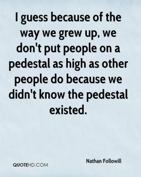 I guess because of the way we grew up, we don't put people on a pedestal as high as other people do because we didn't know the pedestal existed.