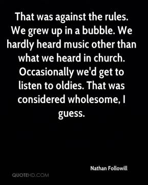 That was against the rules. We grew up in a bubble. We hardly heard music other than what we heard in church. Occasionally we'd get to listen to oldies. That was considered wholesome, I guess.