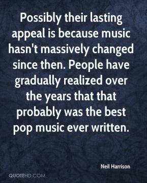 Neil Harrison  - Possibly their lasting appeal is because music hasn't massively changed since then. People have gradually realized over the years that that probably was the best pop music ever written.