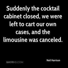 Neil Harrison  - Suddenly the cocktail cabinet closed, we were left to cart our own cases, and the limousine was canceled.