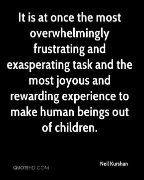 Neil Kurshan - It is at once the most overwhelmingly frustrating and exasperating task and the most joyous and rewarding experience to make human beings out of children.